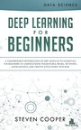 Deep Learning for Beginners - A comprehensive introduction of deep learning fundamentals for beginners to understanding frameworks, neural networks, large datasets, and creative applications with ease