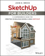 SketchUp for Builders - A Comprehensive Guide for Creating 3D Building Models Using SketchUp