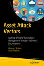 Asset Attack Vectors - Building Effective Vulnerability Management Strategies to Protect Organizations