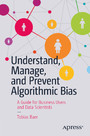 Understand, Manage, and Prevent Algorithmic Bias - A Guide for Business Users and Data Scientists