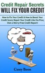 Credit Repair Secrets Will Fix Your Credit - How to Fix Your Credit & How to Boost Your Credit Score; Repair Your Credit Like the Pros; Own a Worry-Free Credit Report!