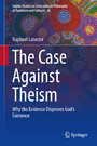 The Case Against Theism - Why the Evidence Disproves God's Existence